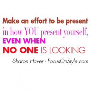 Make an effort to be present in how you present yourself, even when no one is looking.