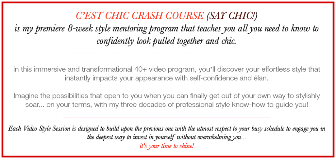 C'EST CHIC CRASH COURSE (SAY CHIC!) is my premiere 8-week style mentoring program that teaches you all you need to know to confidently look pulled together and chic. In this immersive and transformational 40+ video program, you'll discover your effortless style that instantly impacts your appearance with self-confidence and élan. Imagine the possibilities that open to you when you can finally get out of your own way to stylishly soar... on your terms, with my three decades of professional style know-how to guide you. Each Video Style Session is designed to build upon the previous one with the utmost respect to your busy schedule to engage you in the deepest way to invest in yourself without overwhelming you... it's your time to shine!